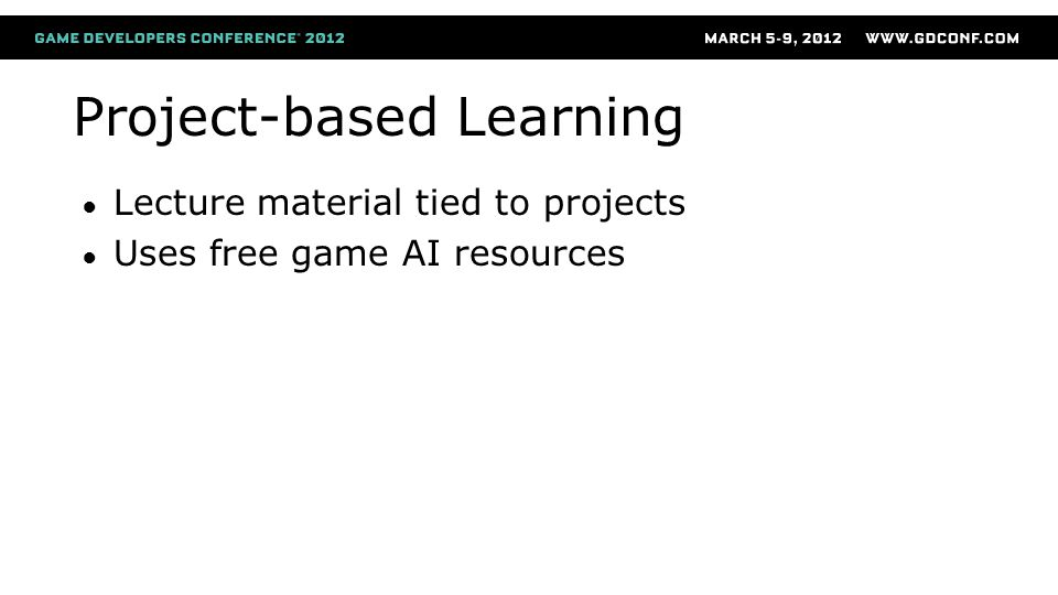 Project-based Learning ● Lecture material tied to projects ● Uses free game AI resources