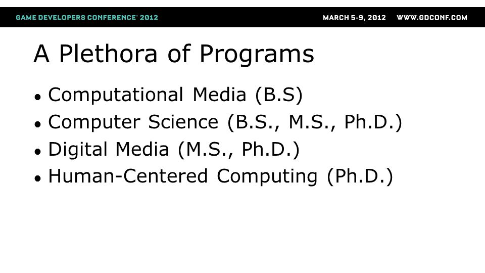 A Plethora of Programs ● Computational Media (B.S) ● Computer Science (B.S., M.S., Ph.D.) ● Digital Media (M.S., Ph.D.) ● Human-Centered Computing (Ph