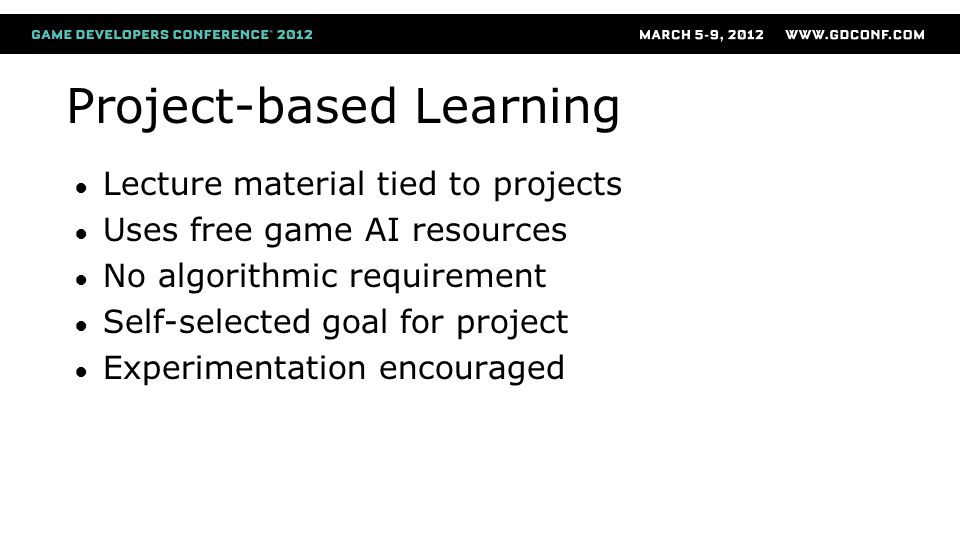 Project-based Learning ● Lecture material tied to projects ● Uses free game AI resources ● No algorithmic requirement ● Self-selected goal for project