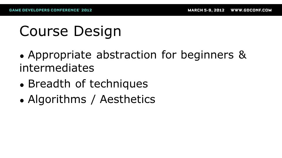 Course Design ● Appropriate abstraction for beginners & intermediates ● Breadth of techniques ● Algorithms / Aesthetics