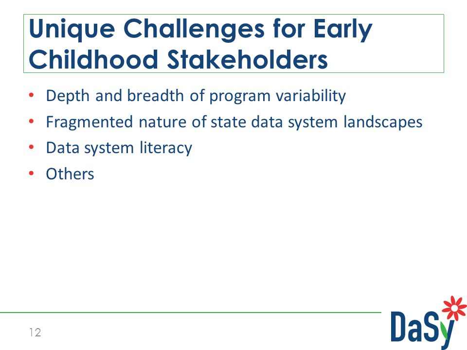 Depth and breadth of program variability Fragmented nature of state data system landscapes Data system literacy Others Unique Challenges for Early Childhood Stakeholders 12