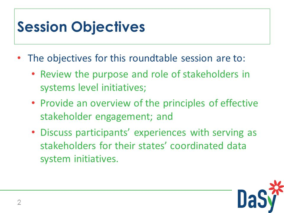The objectives for this roundtable session are to: Review the purpose and role of stakeholders in systems level initiatives; Provide an overview of the principles of effective stakeholder engagement; and Discuss participants' experiences with serving as stakeholders for their states' coordinated data system initiatives.