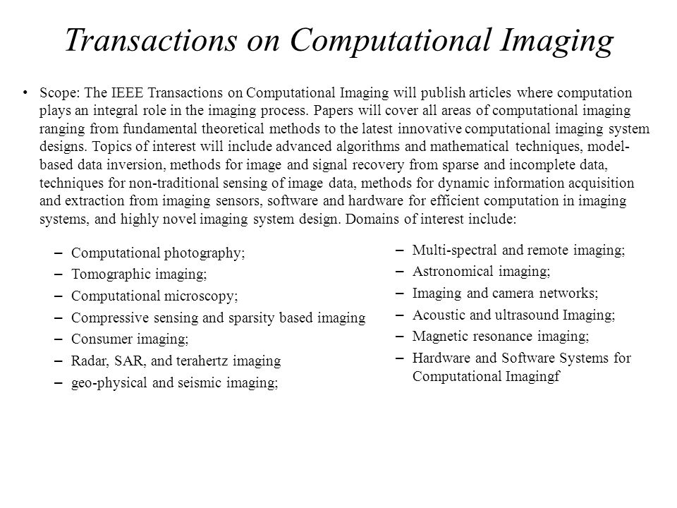 Transactions on Computational Imaging Scope: The IEEE Transactions on Computational Imaging will publish articles where computation plays an integral