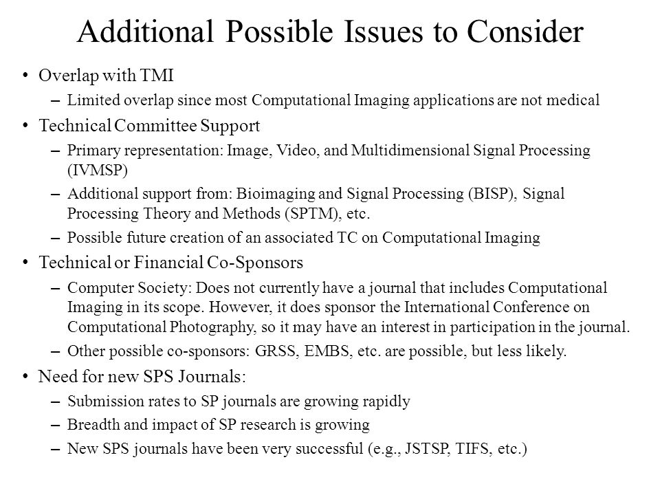 Additional Possible Issues to Consider Overlap with TMI – Limited overlap since most Computational Imaging applications are not medical Technical Committee Support – Primary representation: Image, Video, and Multidimensional Signal Processing (IVMSP) – Additional support from: Bioimaging and Signal Processing (BISP), Signal Processing Theory and Methods (SPTM), etc.