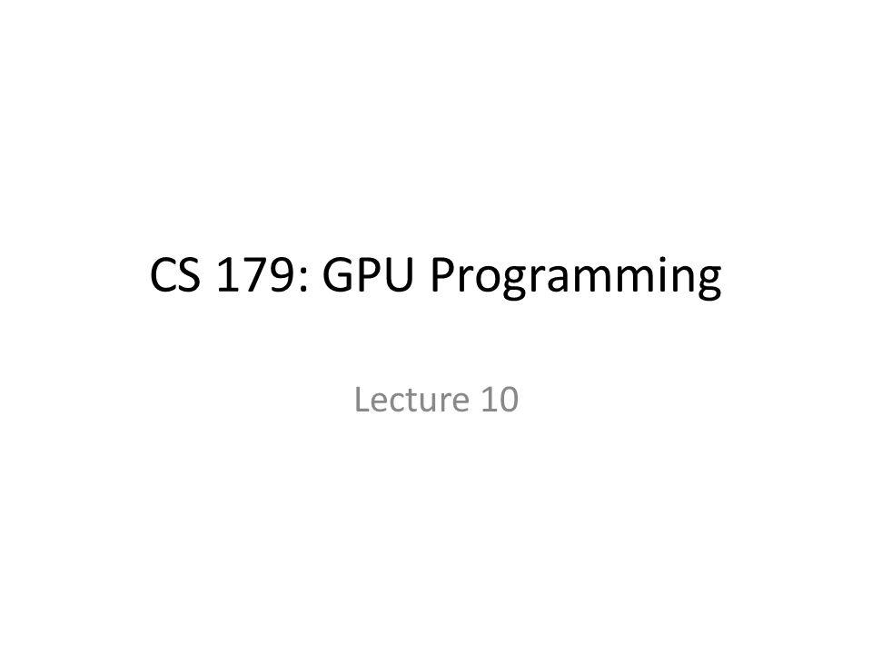 CS 179: GPU Programming Lecture 10