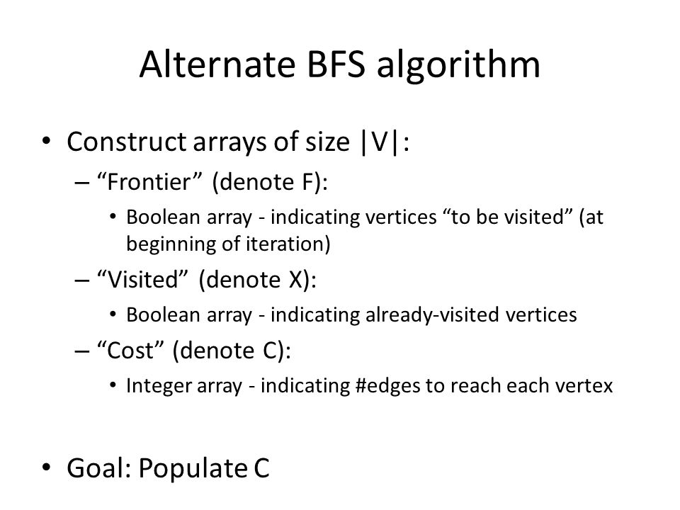 Alternate BFS algorithm Construct arrays of size |V|: – Frontier (denote F): Boolean array - indicating vertices to be visited (at beginning of iteration) – Visited (denote X): Boolean array - indicating already-visited vertices – Cost (denote C): Integer array - indicating #edges to reach each vertex Goal: Populate C