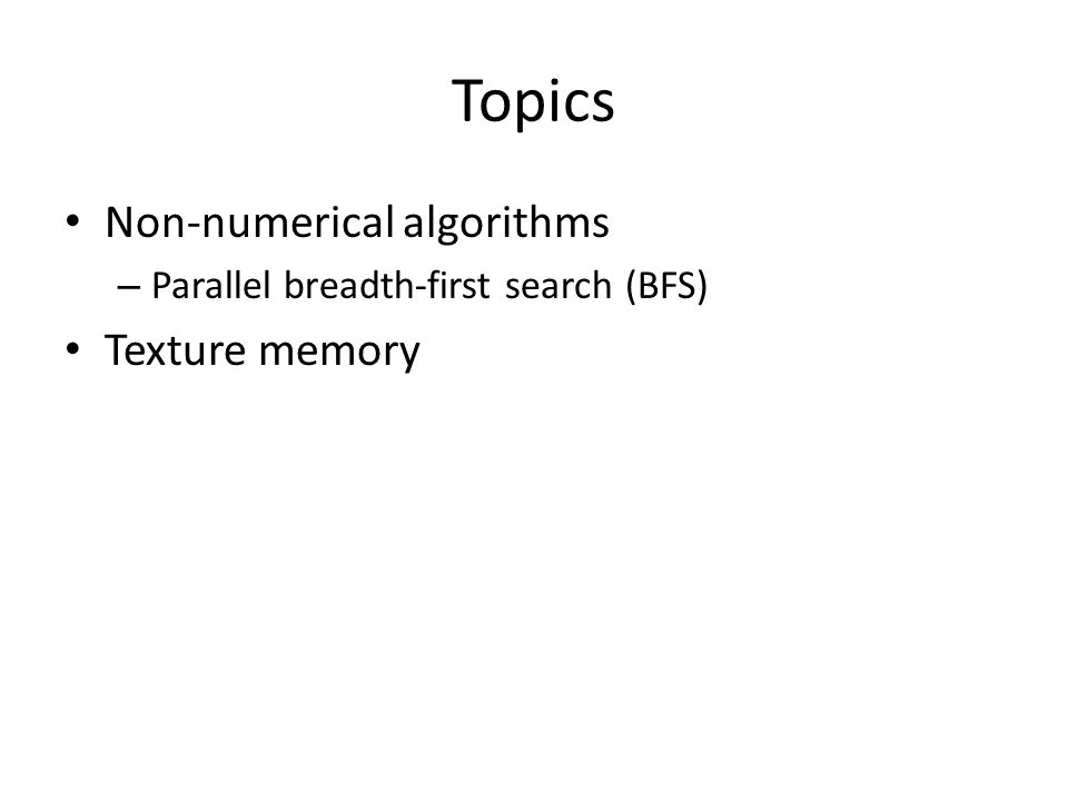 Topics Non-numerical algorithms – Parallel breadth-first search (BFS) Texture memory