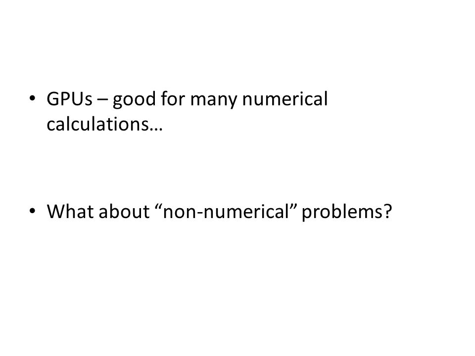 GPUs – good for many numerical calculations… What about non-numerical problems?