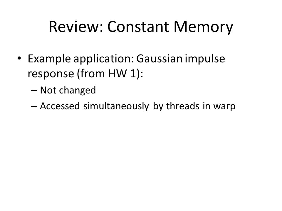 Review: Constant Memory Example application: Gaussian impulse response (from HW 1): – Not changed – Accessed simultaneously by threads in warp