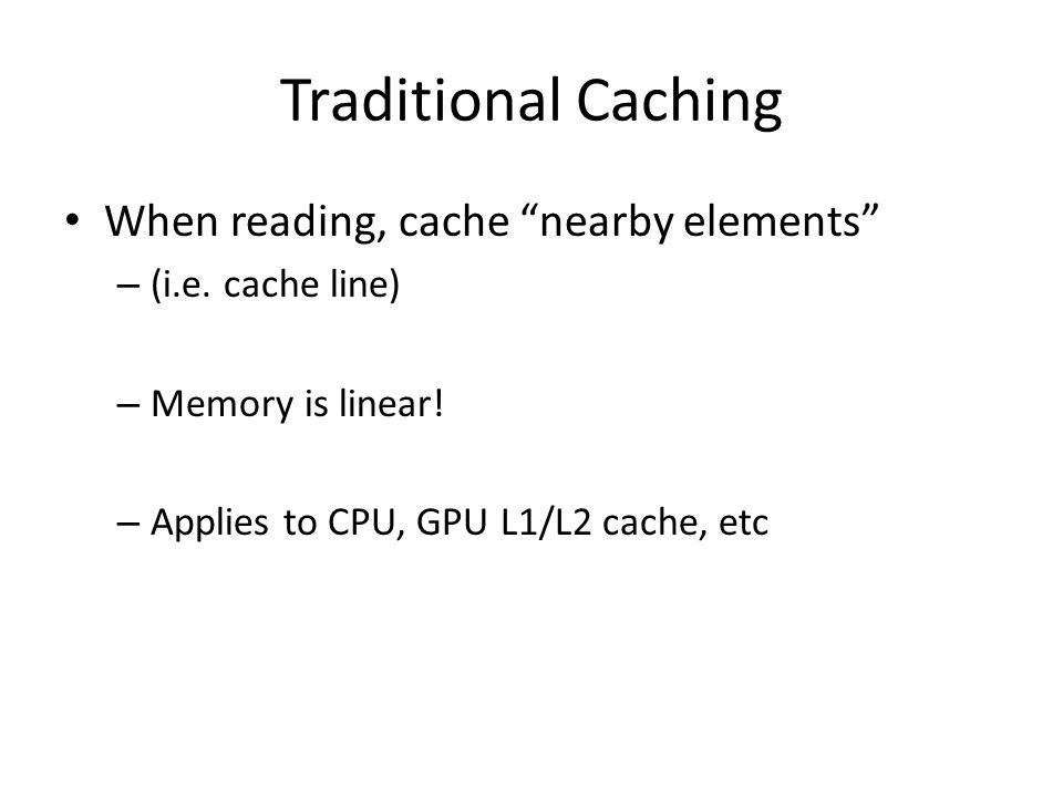 Traditional Caching When reading, cache nearby elements – (i.e.