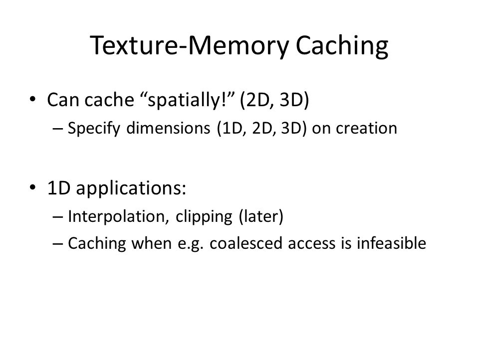 Texture-Memory Caching Can cache spatially! (2D, 3D) – Specify dimensions (1D, 2D, 3D) on creation 1D applications: – Interpolation, clipping (later) – Caching when e.g.