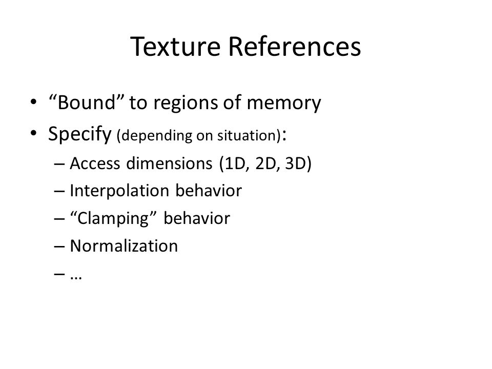 Texture References Bound to regions of memory Specify (depending on situation) : – Access dimensions (1D, 2D, 3D) – Interpolation behavior – Clamping behavior – Normalization – …