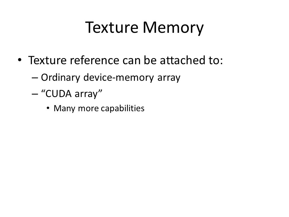 Texture Memory Texture reference can be attached to: – Ordinary device-memory array – CUDA array Many more capabilities