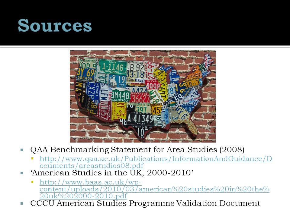  QAA Benchmarking Statement for Area Studies (2008)  http://www.qaa.ac.uk/Publications/InformationAndGuidance/D ocuments/areastudies08.pdf http://www.qaa.ac.uk/Publications/InformationAndGuidance/D ocuments/areastudies08.pdf  'American Studies in the UK, 2000-2010'  http://www.baas.ac.uk/wp- content/uploads/2010/03/american%20studies%20in%20the% 20uk%202000-2010.pdf http://www.baas.ac.uk/wp- content/uploads/2010/03/american%20studies%20in%20the% 20uk%202000-2010.pdf  CCCU American Studies Programme Validation Document