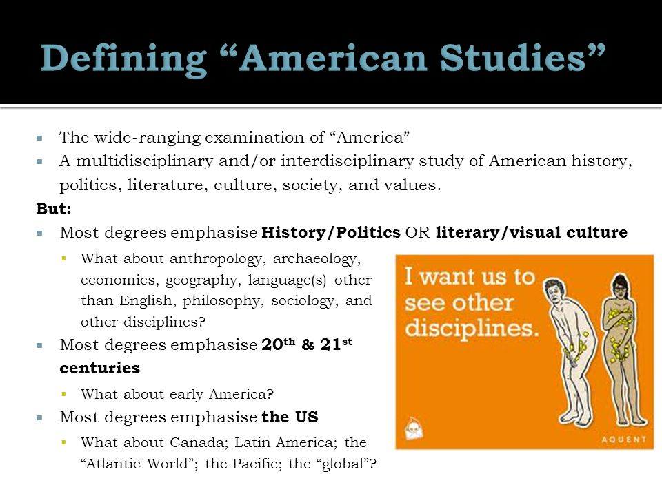  The wide-ranging examination of America  A multidisciplinary and/or interdisciplinary study of American history, politics, literature, culture, society, and values.