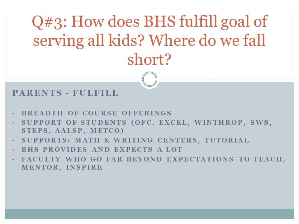 PARENTS - FULFILL BREADTH OF COURSE OFFERINGS SUPPORT OF STUDENTS (OFC, EXCEL, WINTHROP, SWS, STEPS, AALSP, METCO) SUPPORTS: MATH & WRITING CENTERS, TUTORIAL BHS PROVIDES AND EXPECTS A LOT FACULTY WHO GO FAR BEYOND EXPECTATIONS TO TEACH, MENTOR, INSPIRE Q#3: How does BHS fulfill goal of serving all kids.