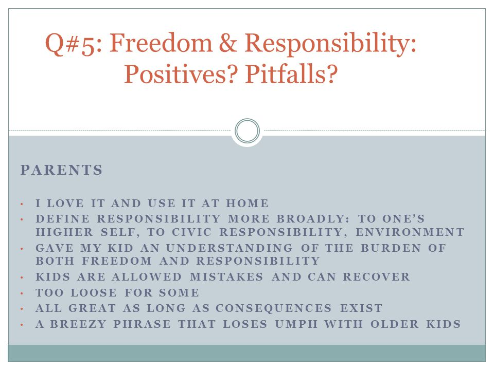PARENTS I LOVE IT AND USE IT AT HOME DEFINE RESPONSIBILITY MORE BROADLY: TO ONE'S HIGHER SELF, TO CIVIC RESPONSIBILITY, ENVIRONMENT GAVE MY KID AN UNDERSTANDING OF THE BURDEN OF BOTH FREEDOM AND RESPONSIBILITY KIDS ARE ALLOWED MISTAKES AND CAN RECOVER TOO LOOSE FOR SOME ALL GREAT AS LONG AS CONSEQUENCES EXIST A BREEZY PHRASE THAT LOSES UMPH WITH OLDER KIDS Q#5: Freedom & Responsibility: Positives.