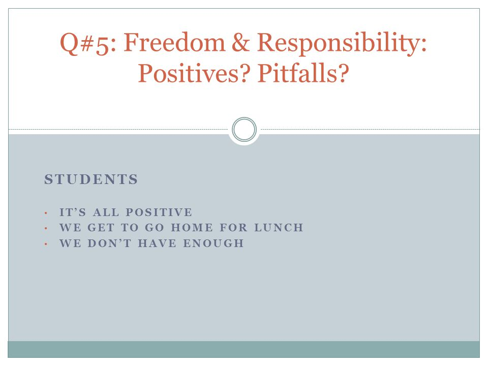 STUDENTS IT'S ALL POSITIVE WE GET TO GO HOME FOR LUNCH WE DON'T HAVE ENOUGH Q#5: Freedom & Responsibility: Positives.