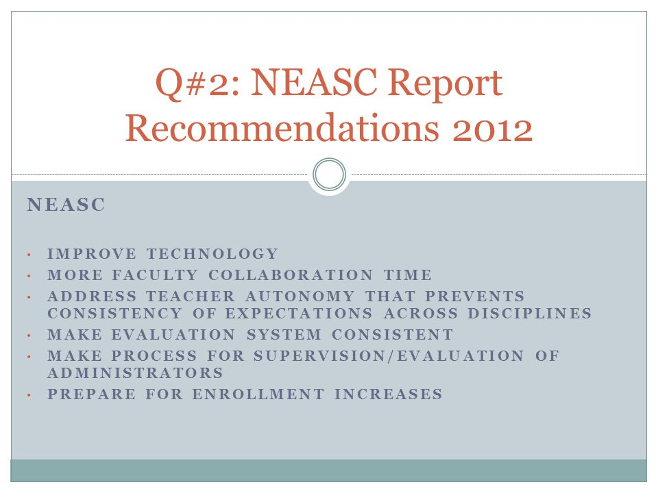 NEASC IMPROVE TECHNOLOGY MORE FACULTY COLLABORATION TIME ADDRESS TEACHER AUTONOMY THAT PREVENTS CONSISTENCY OF EXPECTATIONS ACROSS DISCIPLINES MAKE EVALUATION SYSTEM CONSISTENT MAKE PROCESS FOR SUPERVISION/EVALUATION OF ADMINISTRATORS PREPARE FOR ENROLLMENT INCREASES Q#2: NEASC Report Recommendations 2012