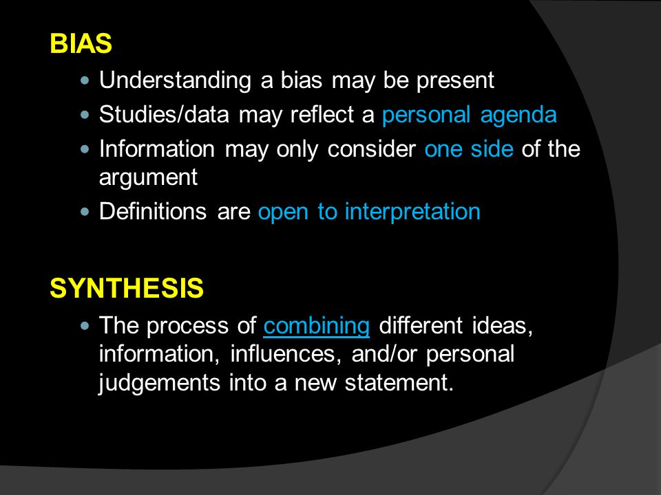 BIAS Understanding a bias may be present Studies/data may reflect a personal agenda Information may only consider one side of the argument Definitions are open to interpretation SYNTHESIS The process of combining different ideas, information, influences, and/or personal judgements into a new statement.