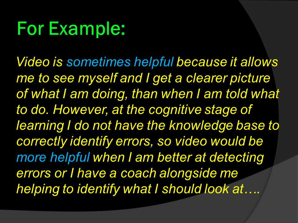 For Example: Video is sometimes helpful because it allows me to see myself and I get a clearer picture of what I am doing, than when I am told what to do.