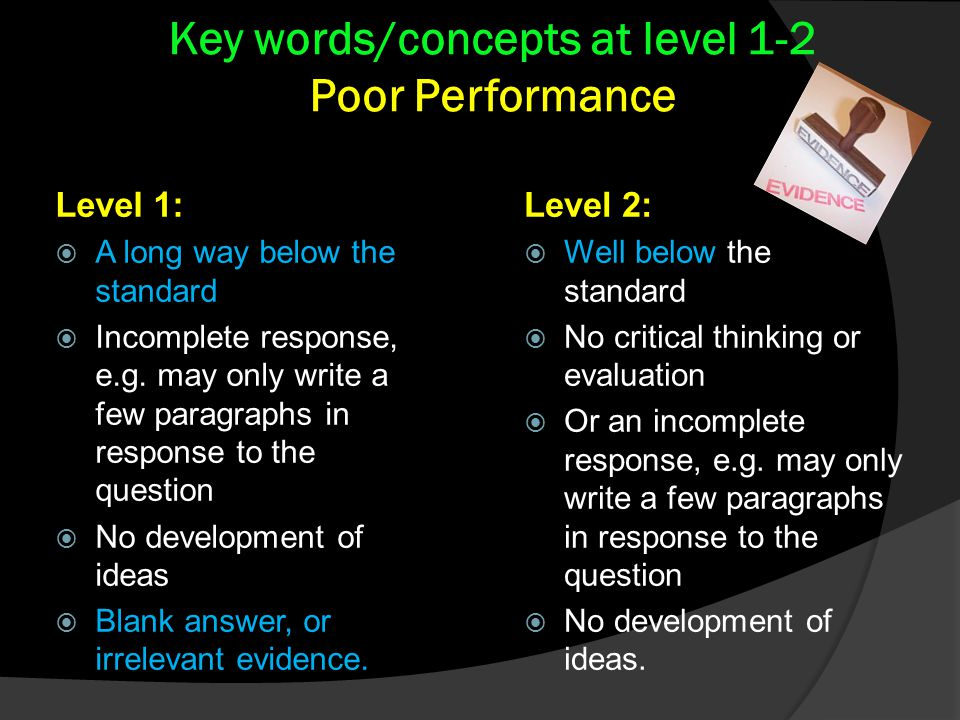 Level 2:  Well below the standard  No critical thinking or evaluation  Or an incomplete response, e.g.