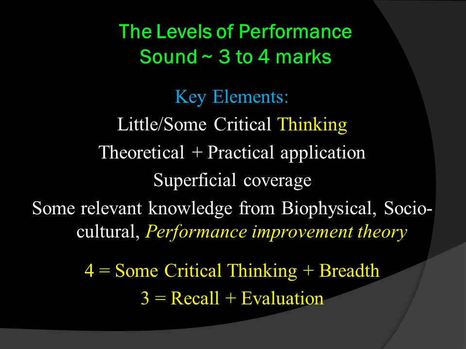 The Levels of Performance Sound ~ 3 to 4 marks Key Elements: Little/Some Critical Thinking Theoretical + Practical application Superficial coverage Some relevant knowledge from Biophysical, Socio- cultural, Performance improvement theory 4 = Some Critical Thinking + Breadth 3 = Recall + Evaluation