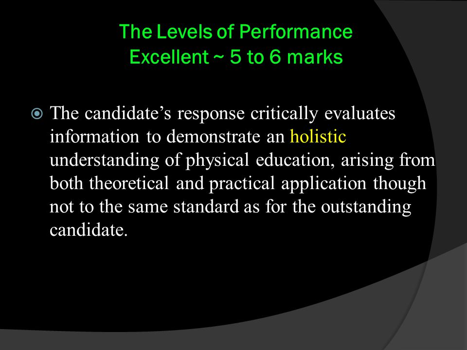 The Levels of Performance Excellent ~ 5 to 6 marks  The candidate's response critically evaluates information to demonstrate an holistic understanding of physical education, arising from both theoretical and practical application though not to the same standard as for the outstanding candidate.