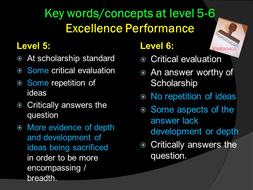 Level 6:  Critical evaluation  An answer worthy of Scholarship  No repetition of ideas  Some aspects of the answer lack development or depth  Critically answers the question.