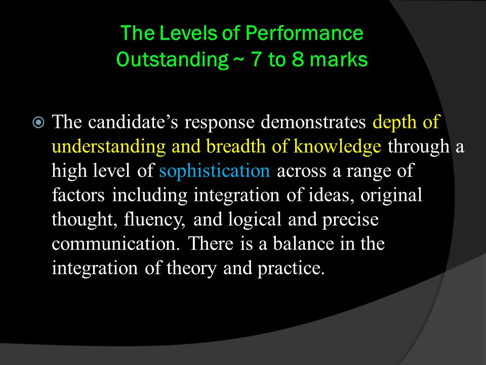 The Levels of Performance Outstanding ~ 7 to 8 marks  The candidate's response demonstrates depth of understanding and breadth of knowledge through a high level of sophistication across a range of factors including integration of ideas, original thought, fluency, and logical and precise communication.