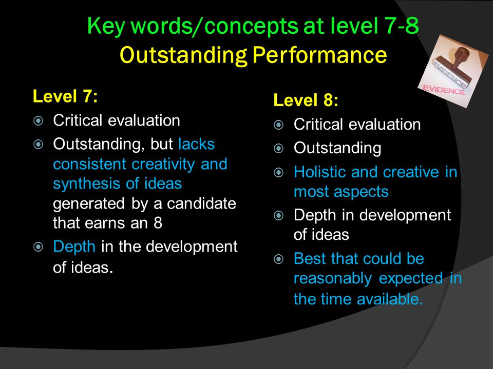 Key words/concepts at level 7-8 Outstanding Performance Level 8:  Critical evaluation  Outstanding  Holistic and creative in most aspects  Depth in development of ideas  Best that could be reasonably expected in the time available.
