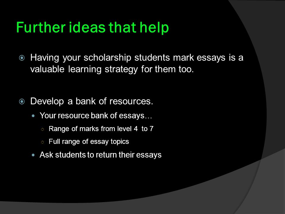 Further ideas that help  Having your scholarship students mark essays is a valuable learning strategy for them too.