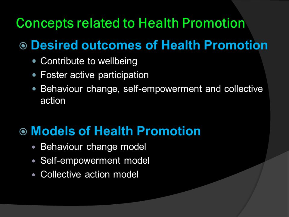 Concepts related to Health Promotion  Desired outcomes of Health Promotion Contribute to wellbeing Foster active participation Behaviour change, self-empowerment and collective action  Models of Health Promotion Behaviour change model Self-empowerment model Collective action model