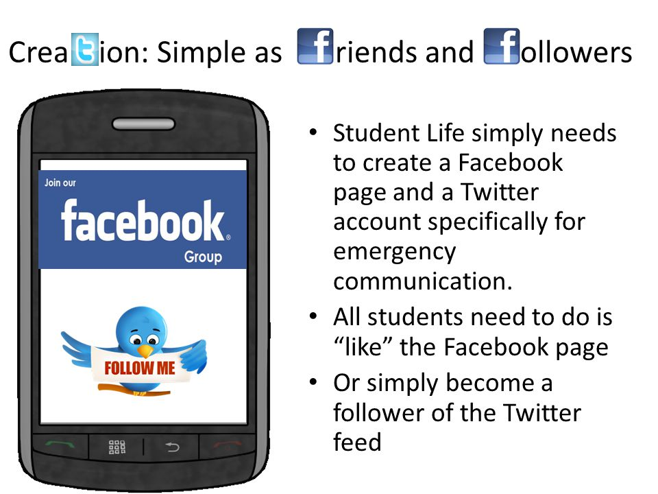 Crea ion: Simple as riends and ollowers Student Life simply needs to create a Facebook page and a Twitter account specifically for emergency communication.