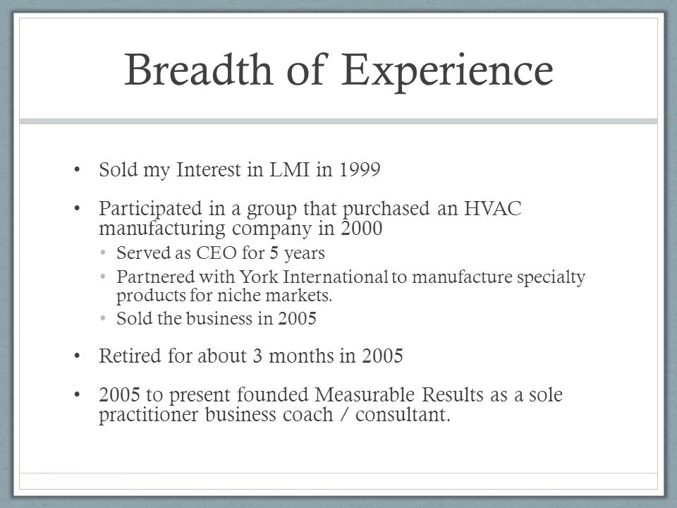 Breadth of Experience Sold my Interest in LMI in 1999 Participated in a group that purchased an HVAC manufacturing company in 2000 Served as CEO for 5 years Partnered with York International to manufacture specialty products for niche markets.