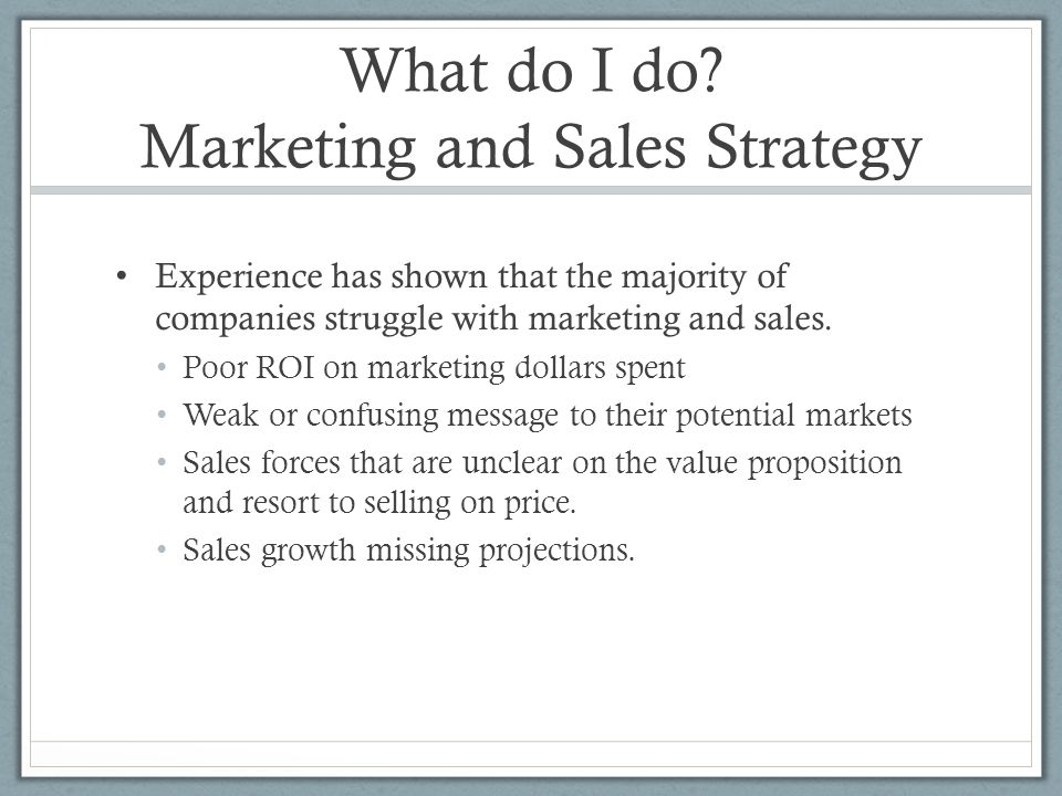 What do I do? Marketing and Sales Strategy Experience has shown that the majority of companies struggle with marketing and sales. Poor ROI on marketin