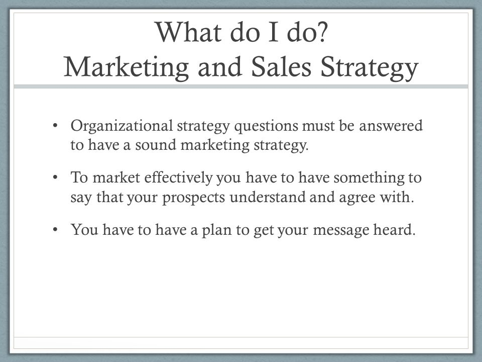 What do I do? Marketing and Sales Strategy Organizational strategy questions must be answered to have a sound marketing strategy. To market effectivel