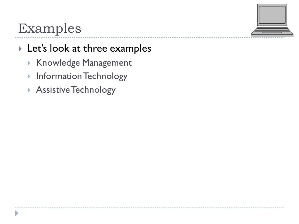 Examples  Let's look at three examples  Knowledge Management  Information Technology  Assistive Technology
