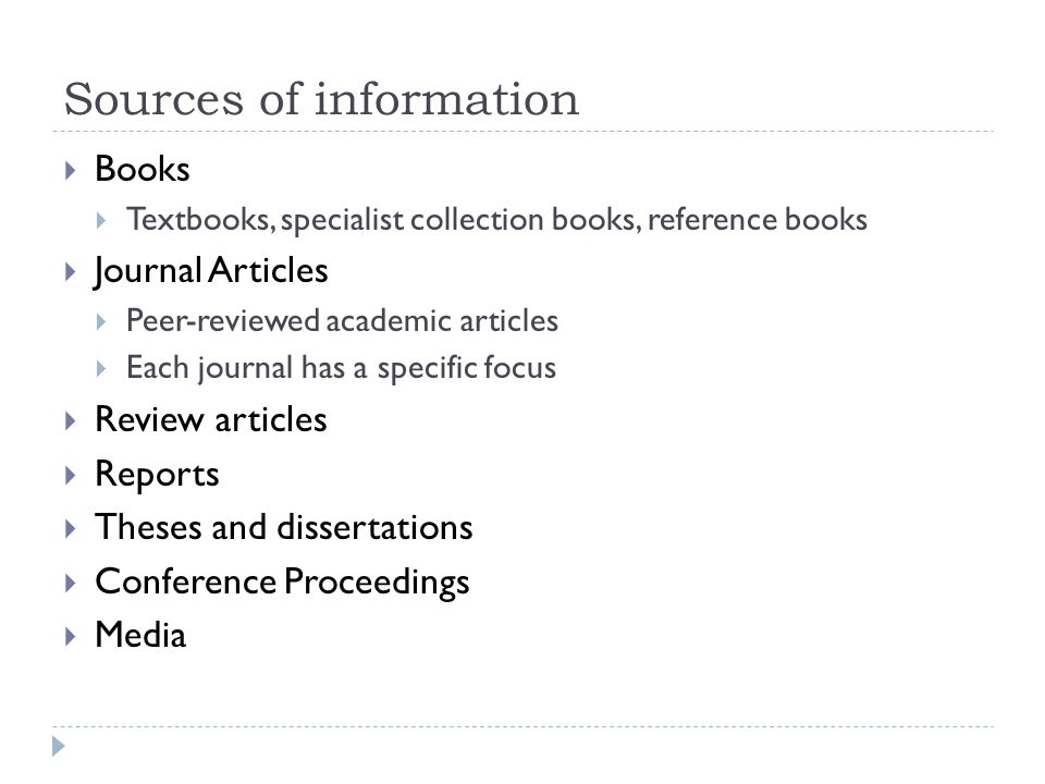 Sources of information  Books  Textbooks, specialist collection books, reference books  Journal Articles  Peer-reviewed academic articles  Each journal has a specific focus  Review articles  Reports  Theses and dissertations  Conference Proceedings  Media