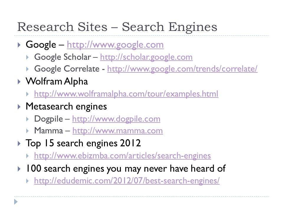 Research Sites – Search Engines  Google – http://www.google.comhttp://www.google.com  Google Scholar – http://scholar.google.comhttp://scholar.google.com  Google Correlate - http://www.google.com/trends/correlate/http://www.google.com/trends/correlate/  Wolfram Alpha  http://www.wolframalpha.com/tour/examples.html http://www.wolframalpha.com/tour/examples.html  Metasearch engines  Dogpile – http://www.dogpile.comhttp://www.dogpile.com  Mamma – http://www.mamma.comhttp://www.mamma.com  Top 15 search engines 2012  http://www.ebizmba.com/articles/search-engines http://www.ebizmba.com/articles/search-engines  100 search engines you may never have heard of  http://edudemic.com/2012/07/best-search-engines/ http://edudemic.com/2012/07/best-search-engines/