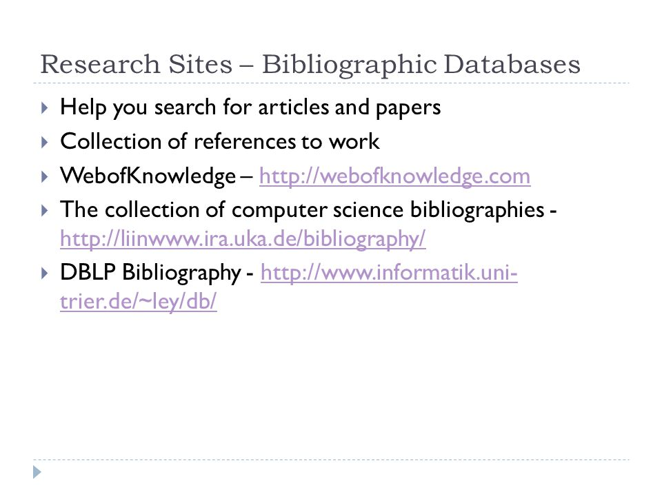 Research Sites – Bibliographic Databases  Help you search for articles and papers  Collection of references to work  WebofKnowledge – http://webofknowledge.comhttp://webofknowledge.com  The collection of computer science bibliographies - http://liinwww.ira.uka.de/bibliography/ http://liinwww.ira.uka.de/bibliography/  DBLP Bibliography - http://www.informatik.uni- trier.de/~ley/db/http://www.informatik.uni- trier.de/~ley/db/