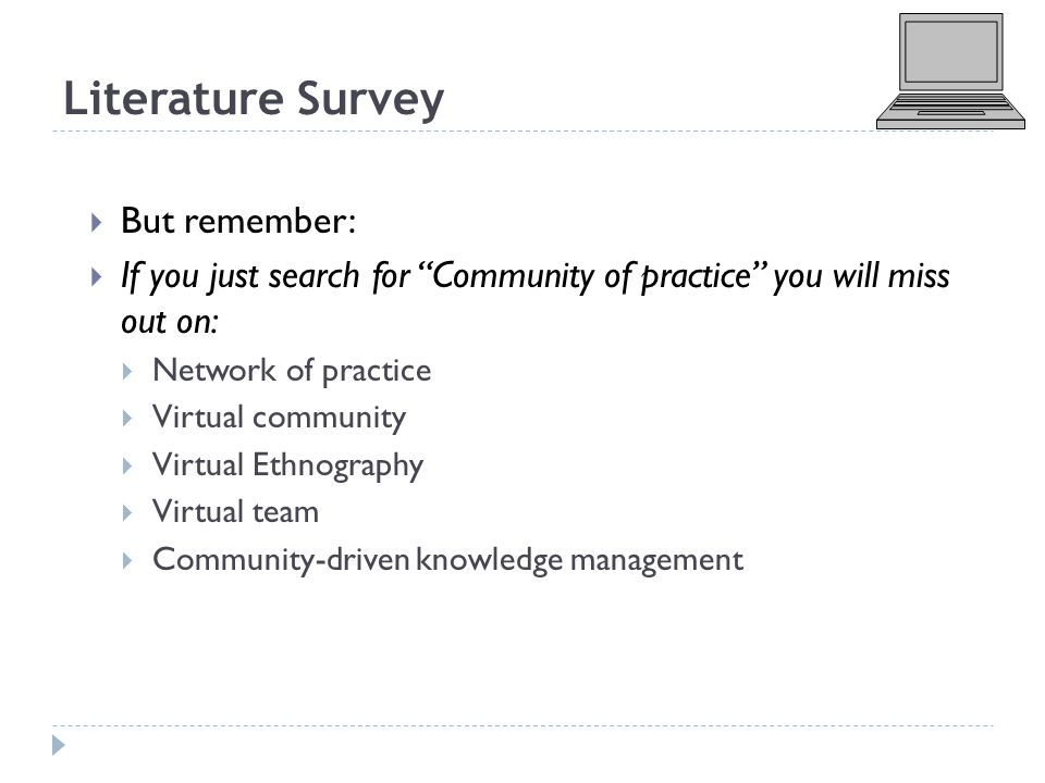 Literature Survey  But remember:  If you just search for Community of practice you will miss out on:  Network of practice  Virtual community  Virtual Ethnography  Virtual team  Community-driven knowledge management