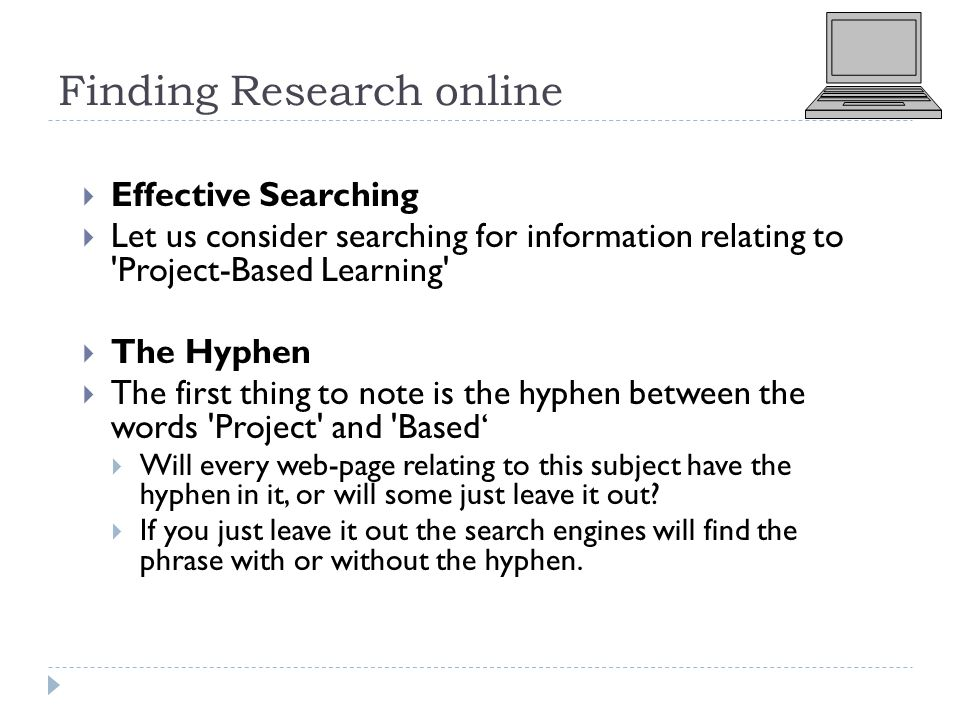 Finding Research online  Effective Searching  Let us consider searching for information relating to Project-Based Learning  The Hyphen  The first thing to note is the hyphen between the words Project and Based'  Will every web-page relating to this subject have the hyphen in it, or will some just leave it out.