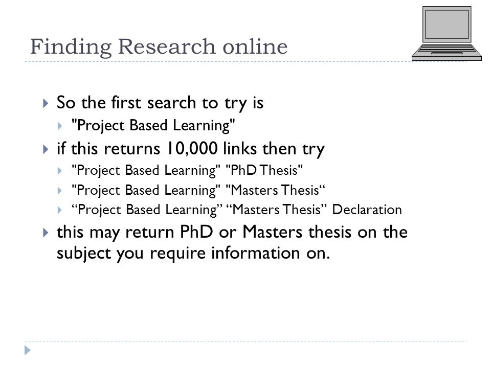 Finding Research online  So the first search to try is  Project Based Learning  if this returns 10,000 links then try  Project Based Learning PhD Thesis  Project Based Learning Masters Thesis  Project Based Learning Masters Thesis Declaration  this may return PhD or Masters thesis on the subject you require information on.