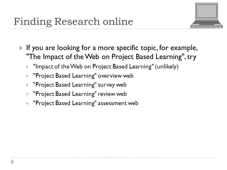 Finding Research online  If you are looking for a more specific topic, for example, The Impact of the Web on Project Based Learning , try  Impact of the Web on Project Based Learning (unlikely)  Project Based Learning overview web  Project Based Learning survey web  Project Based Learning review web  Project Based Learning assessment web