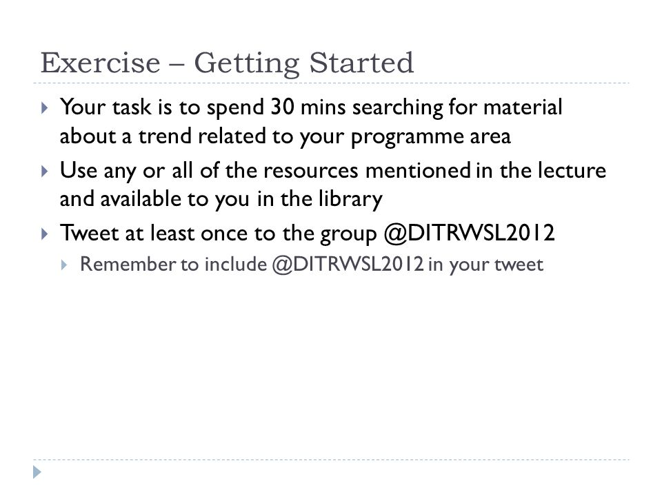 Exercise – Getting Started  Your task is to spend 30 mins searching for material about a trend related to your programme area  Use any or all of the resources mentioned in the lecture and available to you in the library  Tweet at least once to the group @DITRWSL2012  Remember to include @DITRWSL2012 in your tweet