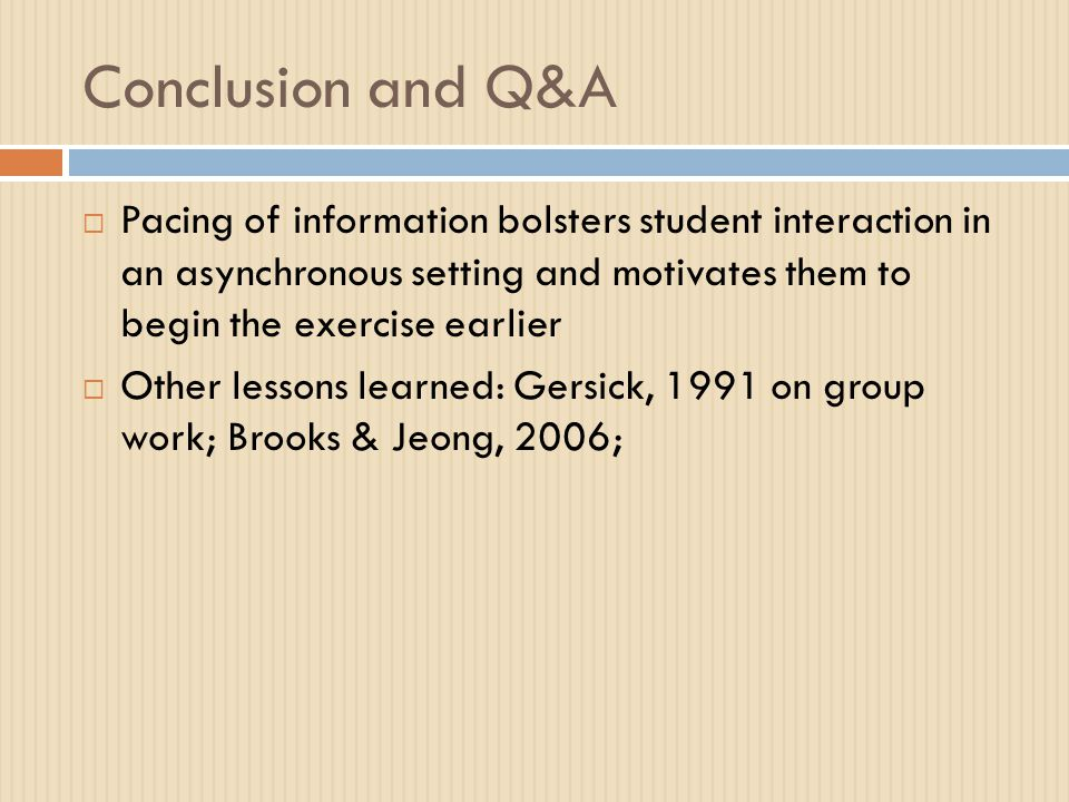 Conclusion and Q&A  Pacing of information bolsters student interaction in an asynchronous setting and motivates them to begin the exercise earlier  Other lessons learned: Gersick, 1991 on group work; Brooks & Jeong, 2006;