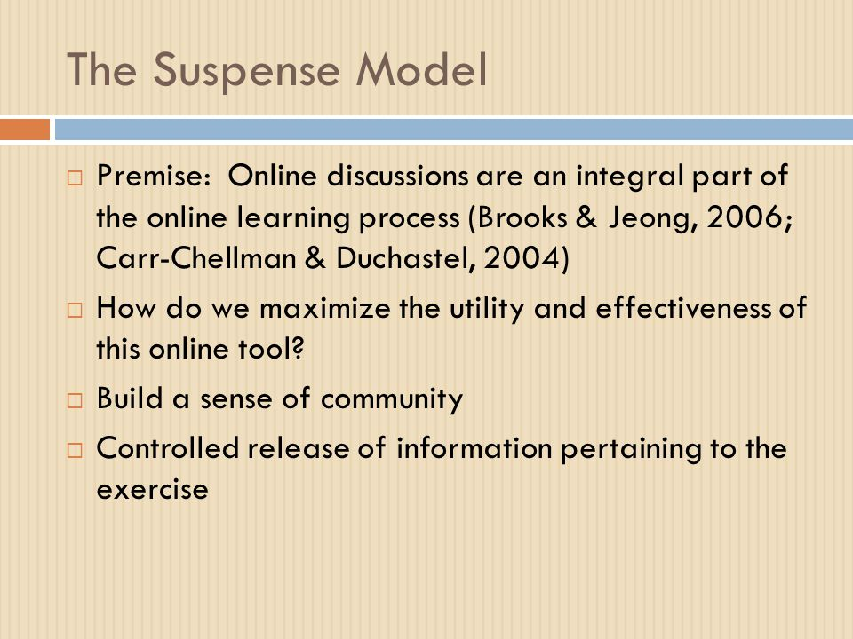 The Suspense Model  Premise: Online discussions are an integral part of the online learning process (Brooks & Jeong, 2006; Carr-Chellman & Duchastel, 2004)  How do we maximize the utility and effectiveness of this online tool.