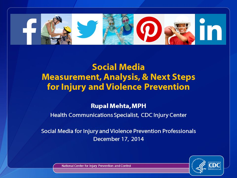 Rupal Mehta, MPH Health Communications Specialist, CDC Injury Center Social Media for Injury and Violence Prevention Professionals December 17, 2014 Social Media Measurement, Analysis, & Next Steps for Injury and Violence Prevention National Center for Injury Prevention and Control
