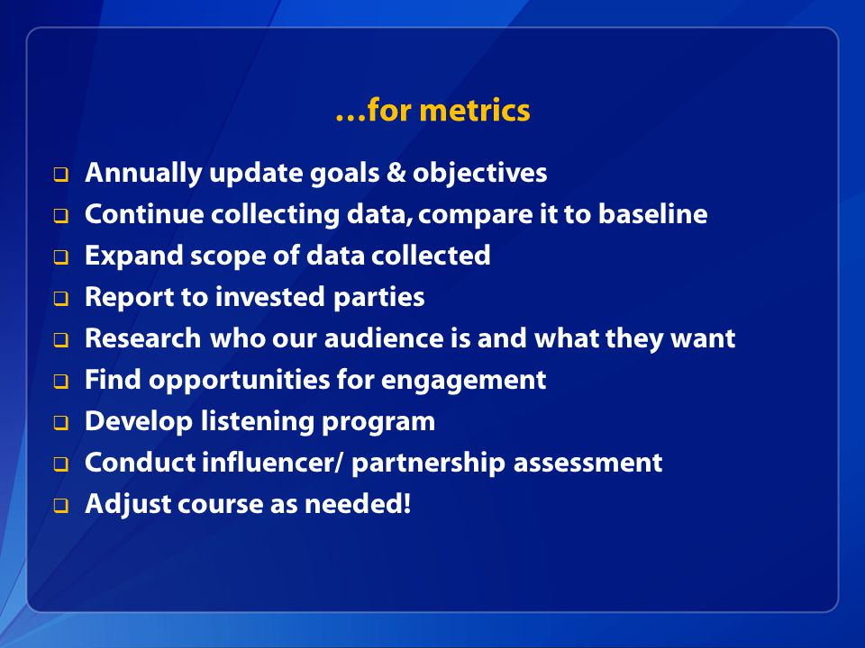 …for metrics  Annually update goals & objectives  Continue collecting data, compare it to baseline  Expand scope of data collected  Report to invested parties  Research who our audience is and what they want  Find opportunities for engagement  Develop listening program  Conduct influencer/ partnership assessment  Adjust course as needed!